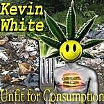 Kevin White Unfit For Consumption