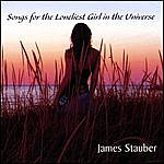 James Stauber Songs For The Loneliest Girl In The Universe