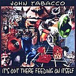 John Tabacco It's Out There Feeding On Itself