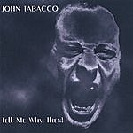 John Tabacco Tell Me Why Then!