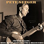 Pete Seeger Frontier Ballads / Birds, Beasts, Bugs And Little & Bigger Fishes