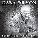 Dana Wilson Nothin' Good Ever Comes Easy