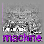 Machine Have You Ever...