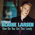 Blaine Larsen How Do You Get That Lonely (Single)