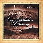 Jim White From Bethlehem To Calvary