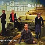 Cypress String Quartet How She Danced: String Quartets Of Elena Ruehr