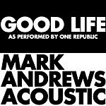 Mark Andrews Good Life (Acoustic) As Originally Performed By Onerepublic] - Single