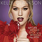 Kelly Clarkson My Life Would Suck Without You (Single)