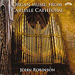 John Robinson Organ Music From Carlisle Cathedral