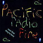 Now That They're Here Pacific Radio Fire