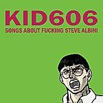 Kid606 Songs About Fucking Steve Albini