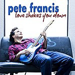 Pete Francis Love Shakes You Down (Single)