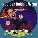 Nuclear Bubble Wrap Scientlolojyuuichi (Tom Cruise Vs. The Internet)