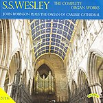 John Robinson The Complete Organ Works Of S. S. Wesley / Organ Of Carlisle Cathedral