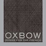 Oxbow Songs For The French