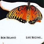 Bob Beland Life Begins...