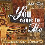 Bob Rice You Came To Me (Live Worship)