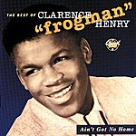 """Clarence 'Frogman' Henry Ain't Got No Home: The Best Of Clarence """"frogman"""" Henry"""