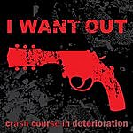 I Want Out Crash Course In Deterioration