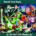 Banned From Utopia So Yuh Don't Like Modern Art