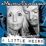 A Melodic Daydream A Little Weird