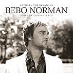 Bebo Norman Between The Dreaming And The Coming True