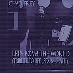 Chad Frey Let's Bomb The World (Tribute To Life,Sex & Death)