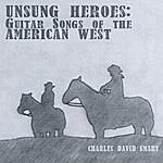 Charles David Smart Unsung Heros: Guitar Songs Of The American West