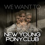 New Young Pony Club We Want To (4-Track Maxi-Single)