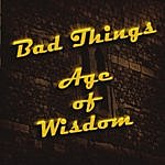 The Bad Things Age Of Wisdom