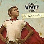Wyatt If I Had A Dollar...