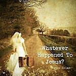 Mike Helms Whatever Happened To Jesus? - Single