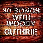 Woody Guthrie 30 Songs With Woody Guthrie