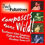Bach To The Future Composers Gone Wild: Beethoven's Fifth, Flight Of The Bumblebee, Christmas Canon In D