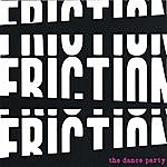 The Dance Party Friction! Friction! Friction!