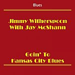 Jimmy Witherspoon Blues (Jimmy Witherspoon With Jay Mcshann - Goin' To Kansas City Blues)