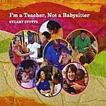 Stuart Stotts I'm A Teacher Not A Babysitter