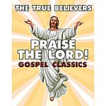 True Believers Praise The Lord! Gospel Classics