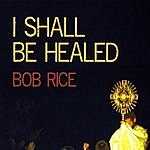Bob Rice I Shall Be Healed