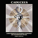 Robert Hamilton Caduceus: A New Perspective On Historical Knowledge And The Spirituality Of Man