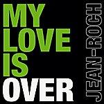 Jean Roch My Love Is Over (Single)