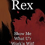 Rex Show Me What U'r Work'n Wit!
