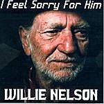 Willie Nelson I Feel Sorry For Him