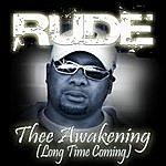 Rude Thee Awakening (Long Time Coming)