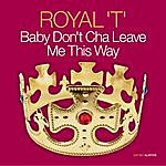 Royal T Almighty Presents: Baby Don't Cha Leave Me This Way