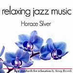 Horace Silver Horace Silver Relaxing Jazz Music (Ambient Jazz Music For Relaxation)
