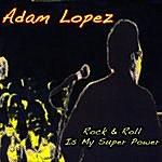 Adam Lopez Rock & Roll Is My Super Power
