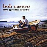 Bob Rasero Not Gonna Worry