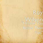 "Roy Wilson ""I Know You Better Than You"""