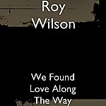 Roy Wilson We Found Love Along The Way